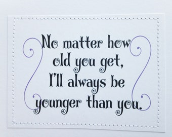 Clever birthday card. No matter how old you get I'll always be younger than you.