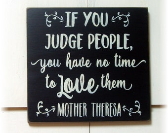 If you judge people you have no time to love them Mother Theresa quote wood sign