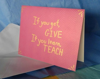 Card: If you get, give. If you learn, teach.