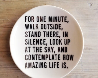 porcelain dish screenprinted text for one minute, walk outside, stand there, in silence, look up at the sky, and contemplate how amazing...