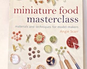 Miniature Food Masterclass Materials and Techniques for Model-Makers By Angie Scarr – Polymer Clay Doll house Scale Food Tutorials