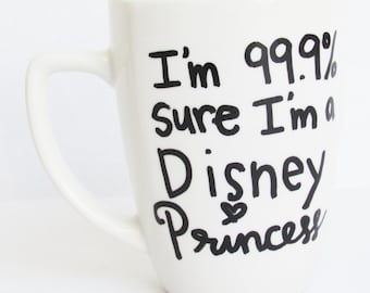 The Disney Princess - I'm 99.9% sure I'm a Disney Princess inspired Coffee Mug 11 oz