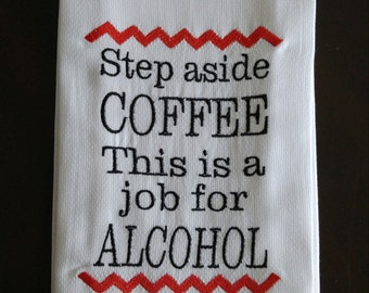 """Funny Saying best friend gift """"Step aside coffee this is a job for alcohol.""""  Embroidered Kitchen Dish Towel"""