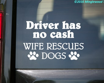 "Driver has no Cash - Wife Rescues Dogs - Vinyl Decal Sticker - 5.5"" x 3.5"" *Free Shipping*"
