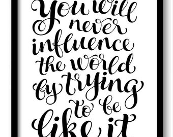 You will never influence the world by trying to be like it Black White Art Print Poster Words Text Saying Quote Home Decor Wall Art