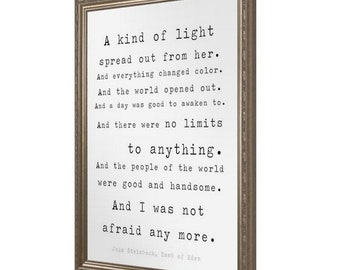 A kind of light spread out from her. And everything changed color. And the world opened out. John Steinbeck East of Eden Quote Print