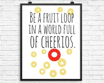 Be a fruitloop in a world full of cheerios, printable art wall decor,quote printable