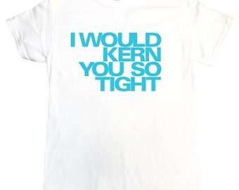 I Would Kern You So Tight - funny t-shirt, 100% cotton, blue text, hand printed in USA