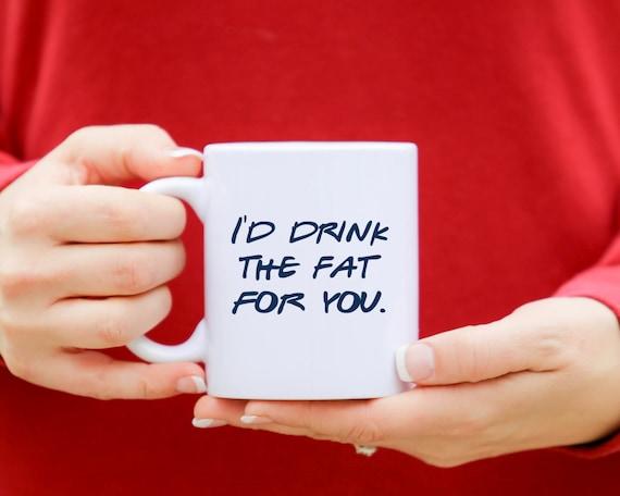 FRIENDS Mug | I'd Drink The Fat For You | Friends Fan Gift | Message Mugs | 11 oz.