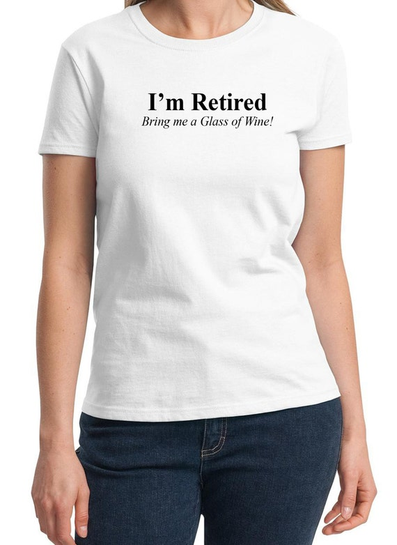I'm Retired, Bring me a glass of wine -  Ladies T-Shirt (Colors Available too)