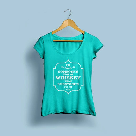 """Womens Whiskey Shirt """"I'd rather be someone's shot of Whiskey than everyones cup of tea"""" S-XXL"""