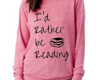 I'd rather be READING Cursive Books Slouchy Pullover long sleeve Girls Ladies shirt screenprint Alternative Apparel