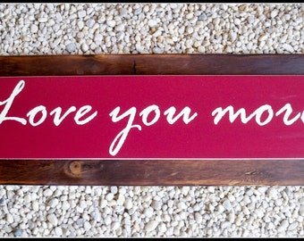 love you more, love you more sign, wood signs, rustic sign, love sign,anniversary gift, wedding gift, couples gift, shabby chic, custom sign