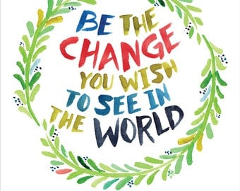 Be the Change with laurel wreath -- Gandhi Quote -- Watercolor Print with hand lettering