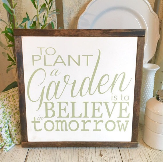 To Plant A Garden Is To Believe In Tomorrow 13 X 13