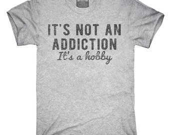It's Not An Addiction It's A Hobby T-Shirt, Hoodie, Tank Top, Gifts