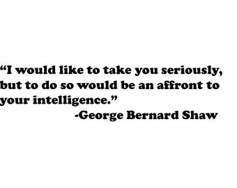 I would like to take you seriously, but to do so . . . George Bernard Shaw