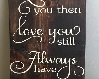 Loved You Then  Love You Still Always Have Always Will  - Anniversary Gift - Rustic Wall Decor - Wedding Decor - Anniversary Gift for her