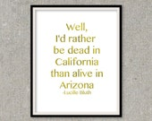Gold Foil Print I'd rather be dead in California than alive in Arizona Wall Art Lucille Bluth print