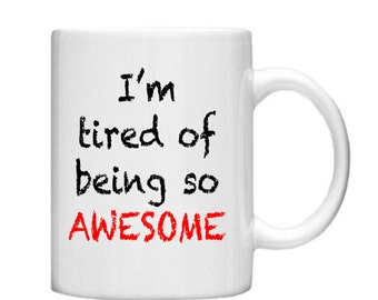 I'm tired of being so AWESOME -11oz Mug , custom mug, Custom coffee or Tea mug, personalised coffee mug, statement mug, gift, Present