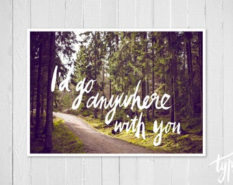 I'd Go Anywhere With You, Forest Photo, Hand Lettered, Modern Romantic Quote, Mountain Path, Trees, Wilderness, Boho Style Print