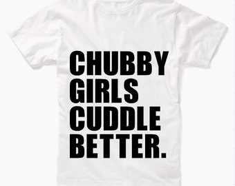 Chubby Girls Cuddle Better T-Shirt / Funny Quote T-shirt / Plus Size T-Shirt / Body Acceptance T-shirt / Chubby Girls T-shirt