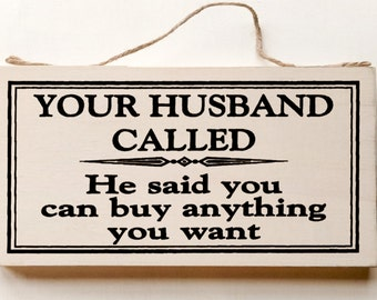 Wood sign saying: Your Husband Called, He Said You Can Buy Anything You Want