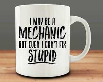 Mechanic Gift, I May Be a Mechanic, But Even I Can't Fix Stupid Mug, Funny Mechanic Mug (M301)