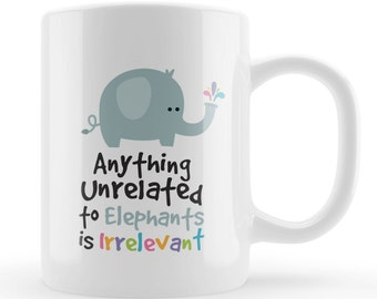 Anything Unrelated to Elephants is Irrelevant Mug, Funny elephant lovers mug, cute cartoon gift, Unique present for Mum, Sister, friend