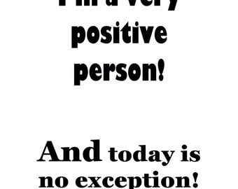 I'm a very positive person!   And today is no exception!