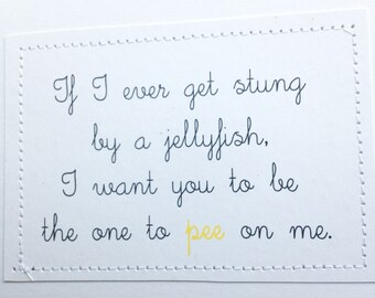 Funny card. If I ever get stung by a jellyfish I want you to be the one to pee on me.