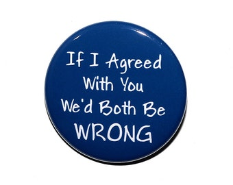 If I Agreed With You We'd Both Be Wrong - Pinback Button Badge 1 1/2 inch 1.5 - Magnet Keychain or Flatback