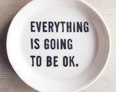 porcelain dish screenprinted text everything is going to be ok.