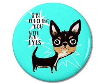 Eye Punch Chihuahua Dog Magnet or Pinback Button- W10