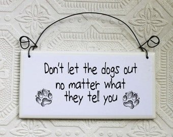 Funny Dog Warning Sign Don't Let The Dogs Out No Matter What They Tell You