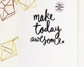 Make today Awesome prints available in THREE sizes  8.5 x 11, 5x7 & 4 x 6
