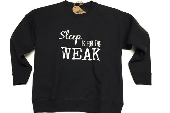 Sweat Shirts Sleep Is For The Weak Unisex Shirt Quotes