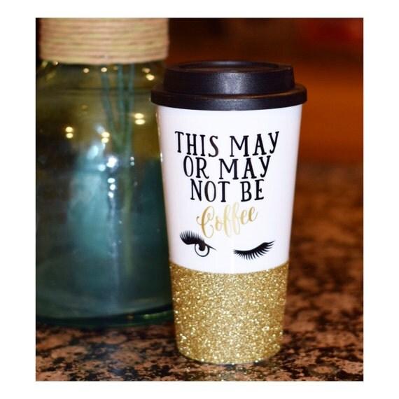 This May Or May Not Be Coffee Glitter Travel Mug Custom