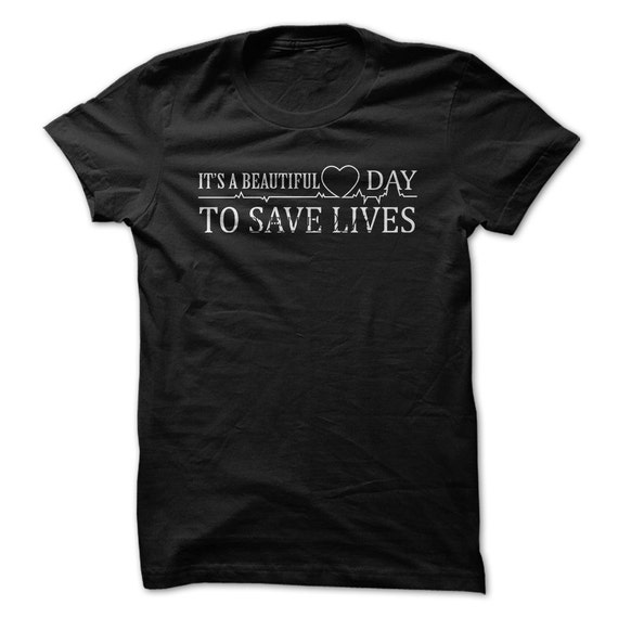 Its A Beautiful Day To Save Lives T Shirt Tee Shirt T By