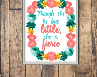 DIGITAL FILE -- Though she be but little, she is fierce Print -- Girls Room Decor Sign