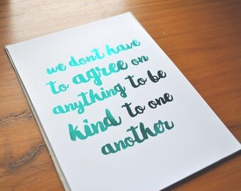 We don't have to agree on anything to be kind to one another - foil print