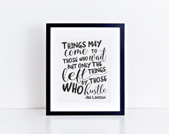 Abe Lincoln Things May Come to Those Who Wait But Only The Things Left By Those Who Hustle PRINTABLE art - digital file