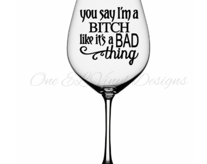 You Say I'm A Bitch  Like It's A Bad Thing -DIY Vinyl Decals - Mugs/Wine Glass NOT included