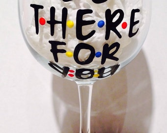 Friends Wine Glass - I'll be there for you stocking stuffer hand painted