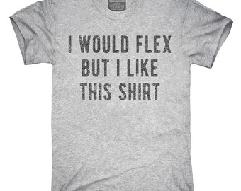 I Would Flex But I Like This Shirt T-Shirt, Hoodie, Tank Top, Gifts