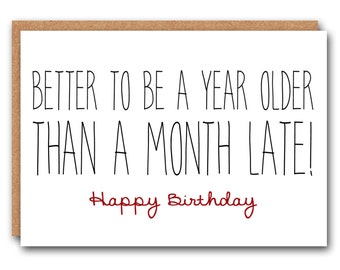 Funny Birthday Card - Better to be a year older than a month late!
