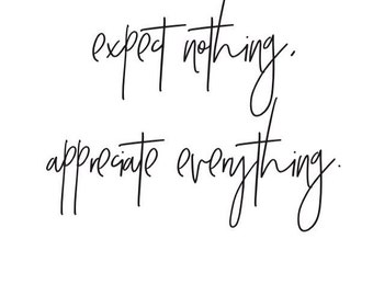 Expect nothing, appreciate everything.