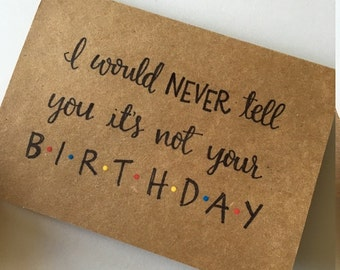 I Would Never Tell You It's Not Your Birthday Greeting Card | Birthday Card | Friends Quote | Friends TV Show | Happy Birthday