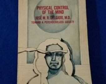 Physical Control of the Mind, Toward a Psychocivilized Society by Jose M R Delgado,MD  1971