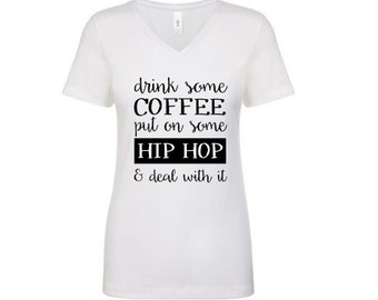 Drink some coffee, Put on some Hip Hop & Deal with it - Womens shirt Various colors, hip hop shirt, coffee deal with it / handle rap music